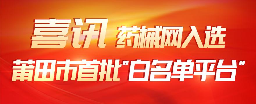 """喜讯!药械网入选莆田市首批""""白名单平台""""""""                                                      style="""