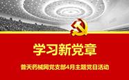 普天药械网党支部召开4月主题党日活动:学习新党章